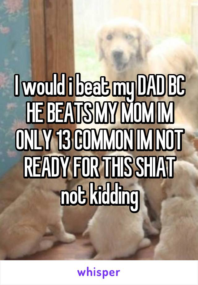 I would i beat my DAD BC HE BEATS MY MOM IM ONLY 13 COMMON IM NOT READY FOR THIS SHIAT not kidding