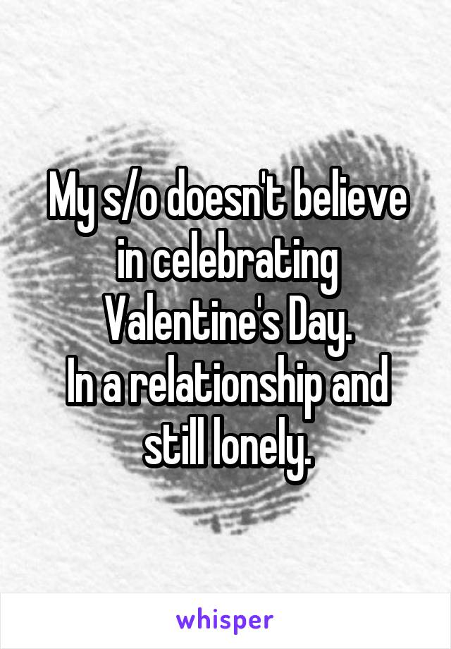My s/o doesn't believe in celebrating Valentine's Day. In a relationship and still lonely.