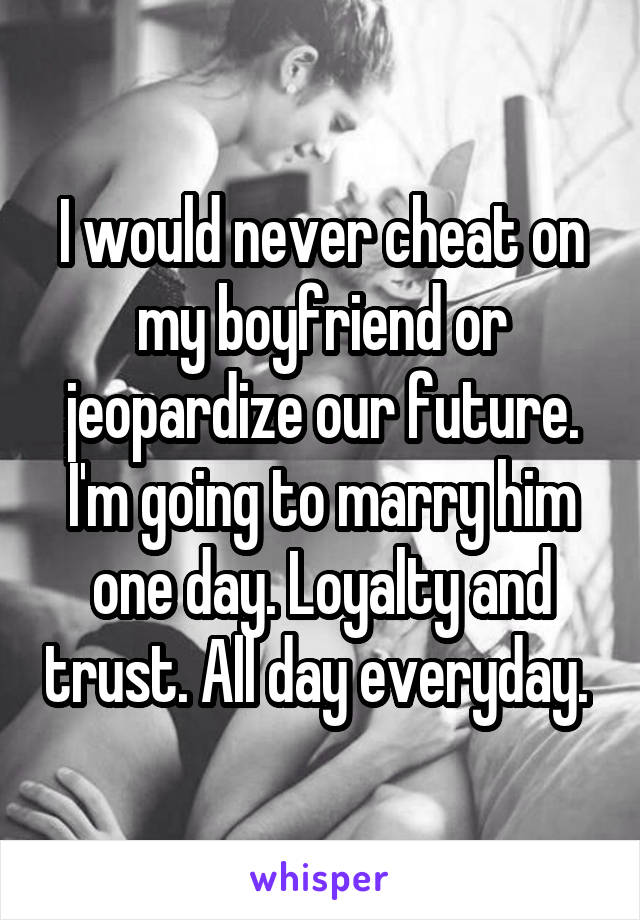 My Boyfriend Would Never Cheat On Me!