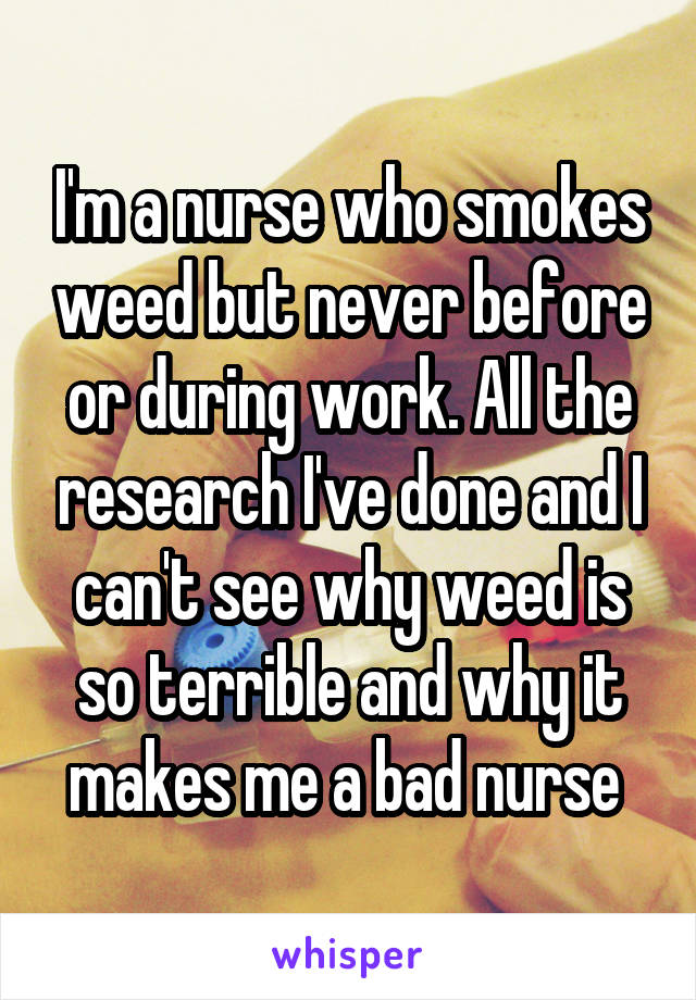 I'm a nurse who smokes weed but never before or during work. All the research I've done and I can't see why weed is so terrible and why it makes me a bad nurse