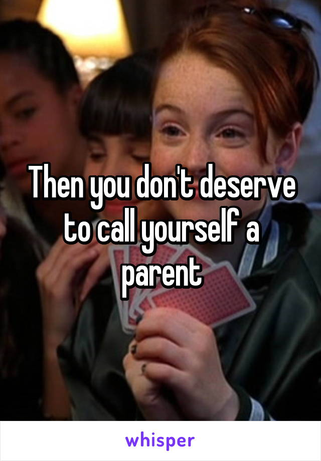 Then you don't deserve to call yourself a parent