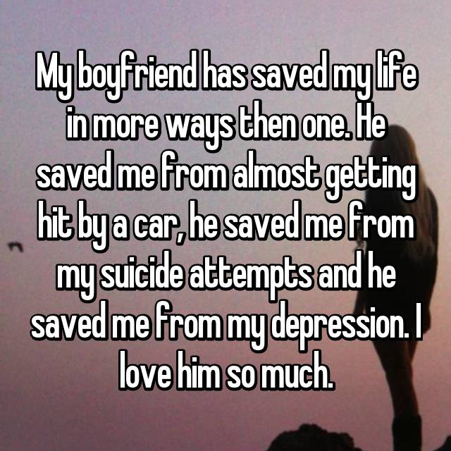 My boyfriend has saved my life in more ways then one. He saved me from almost getting hit by a car, he saved me from my suicide attempts and he saved me from my depression. I love him so much.