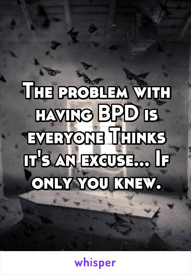 The problem with having BPD is everyone Thinks it's an excuse... If only you knew.