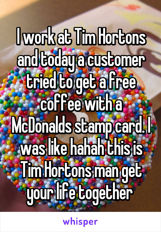 I work at Tim Hortons and today a customer tried to get a free coffee with a McDonalds stamp card. I was like hahah this is Tim Hortons man get your life together