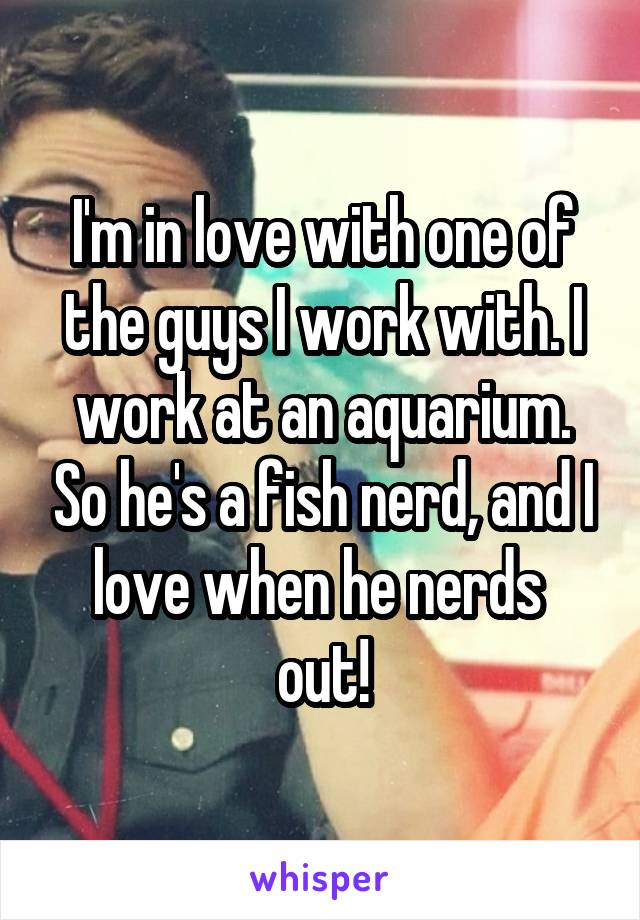 I'm in love with one of the guys I work with. I work at an aquarium. So he's a fish nerd, and I love when he nerds  out!