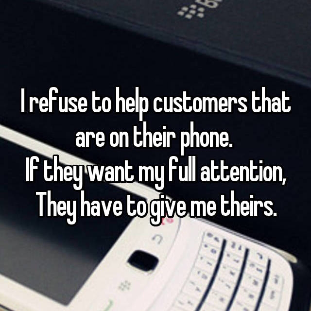 I refuse to help customers that are on their phone.  If they want my full attention, They have to give me theirs.