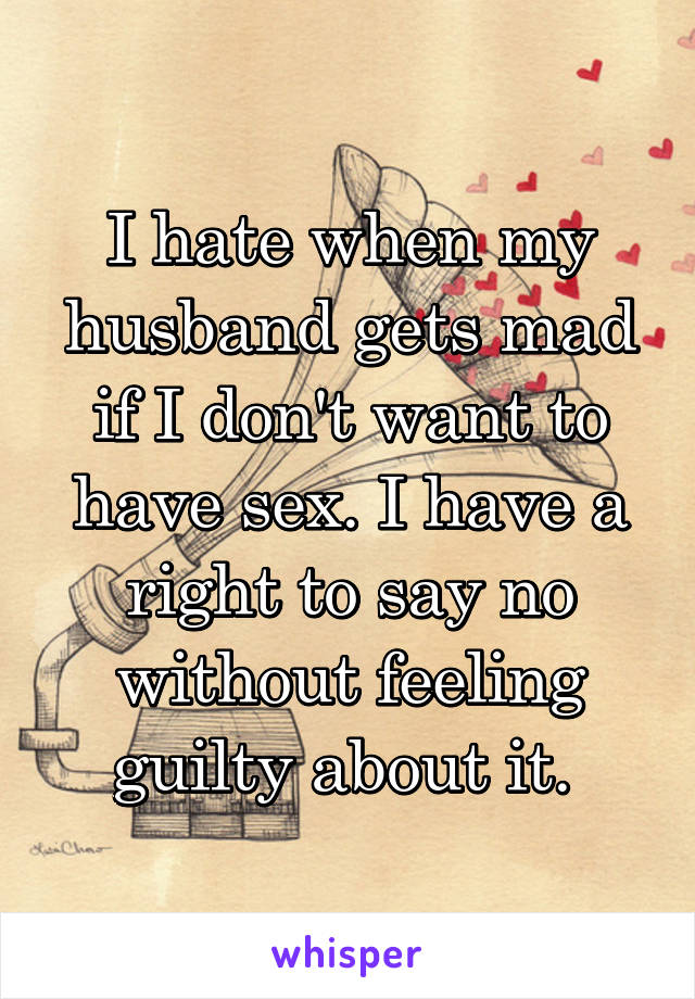 I hate when my husband gets mad if I don't want to have sex. I have a right to say no without feeling guilty about it.