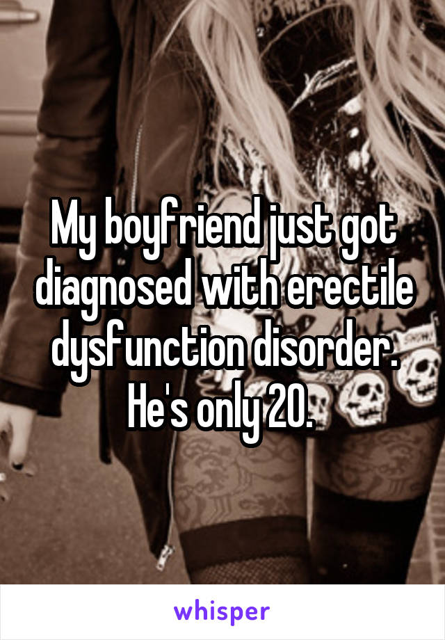 My boyfriend just got diagnosed with erectile dysfunction disorder. He's only 20.