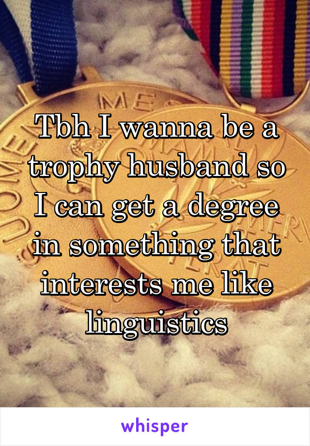 Tbh I wanna be a trophy husband so I can get a degree in something that interests me like linguistics
