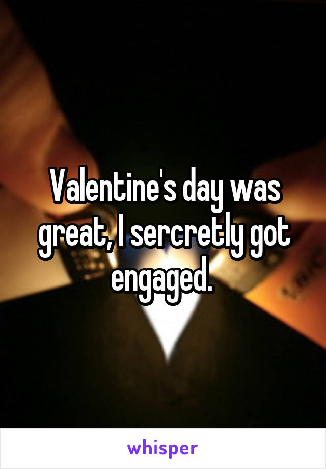 Valentine's day was great, I sercretly got engaged.