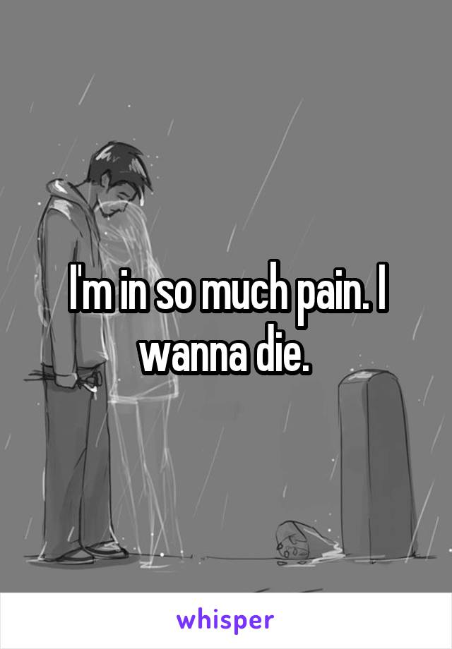 I'm in so much pain. I wanna die.