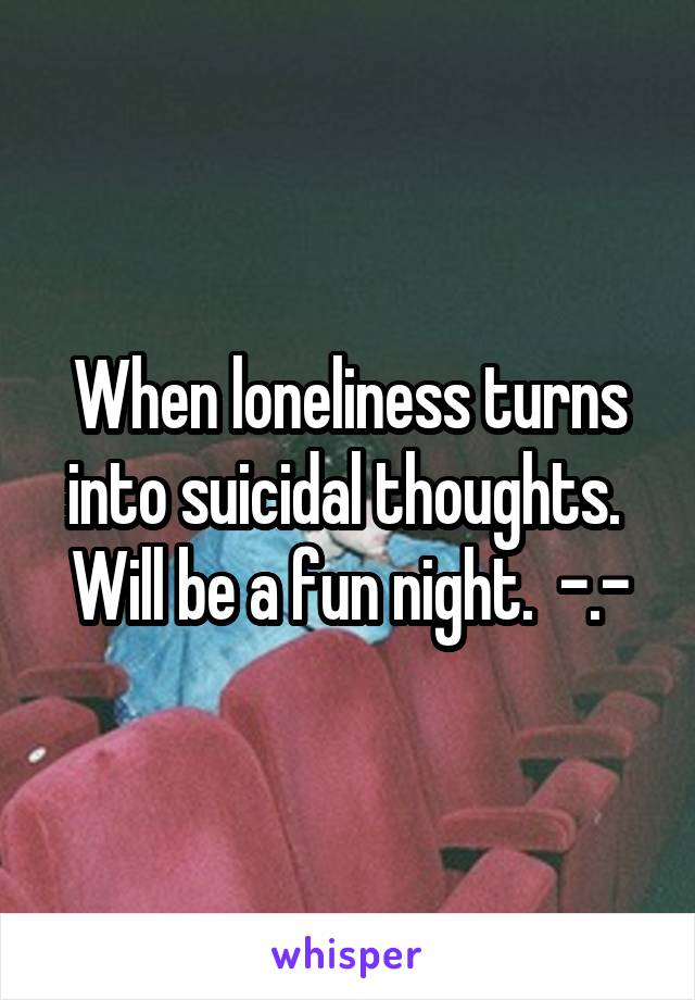 When loneliness turns into suicidal thoughts.  Will be a fun night.  -.-