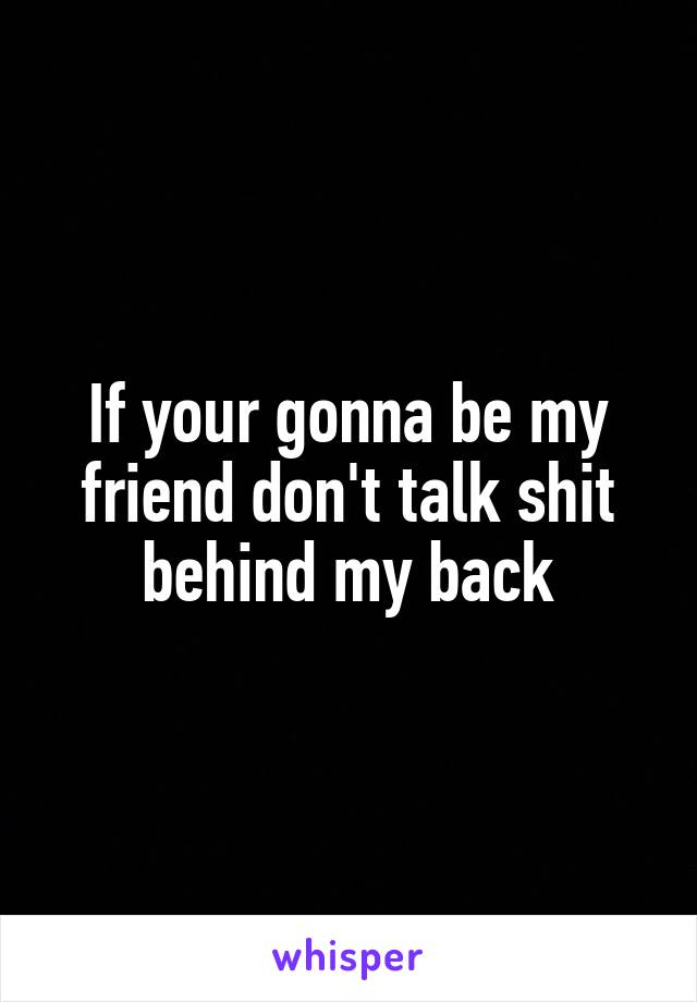 If your gonna be my friend don't talk shit behind my back