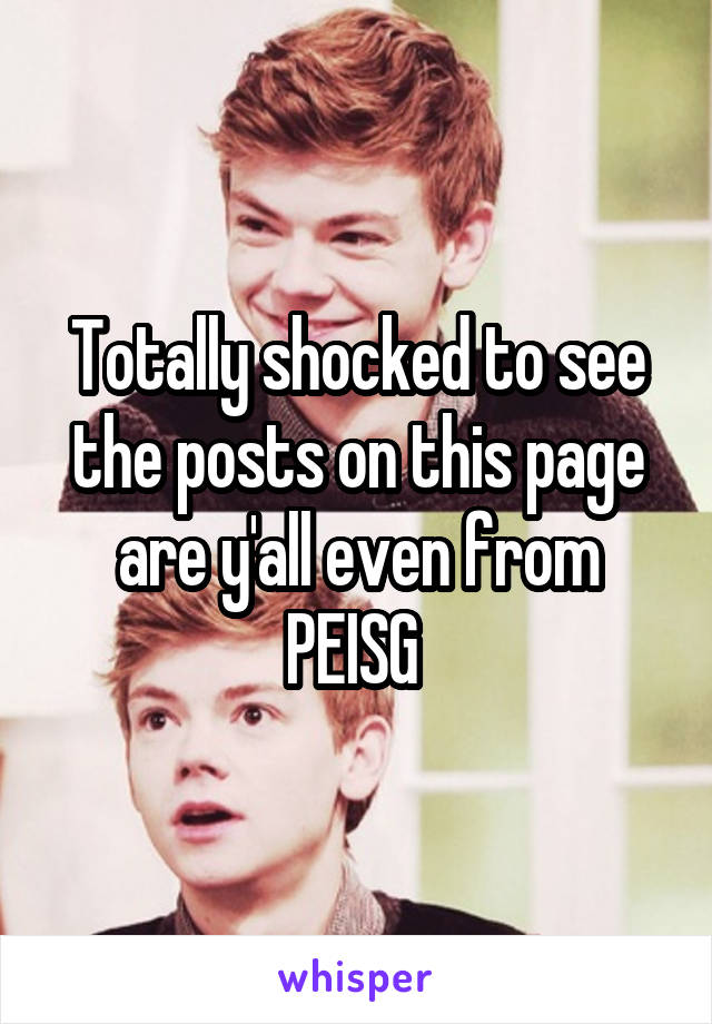 Totally shocked to see the posts on this page are y'all even from PEISG
