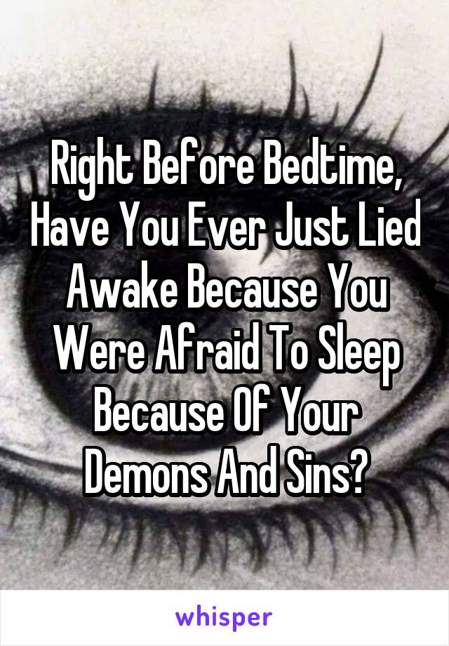 Right Before Bedtime, Have You Ever Just Lied Awake Because You Were Afraid To Sleep Because Of Your Demons And Sins?