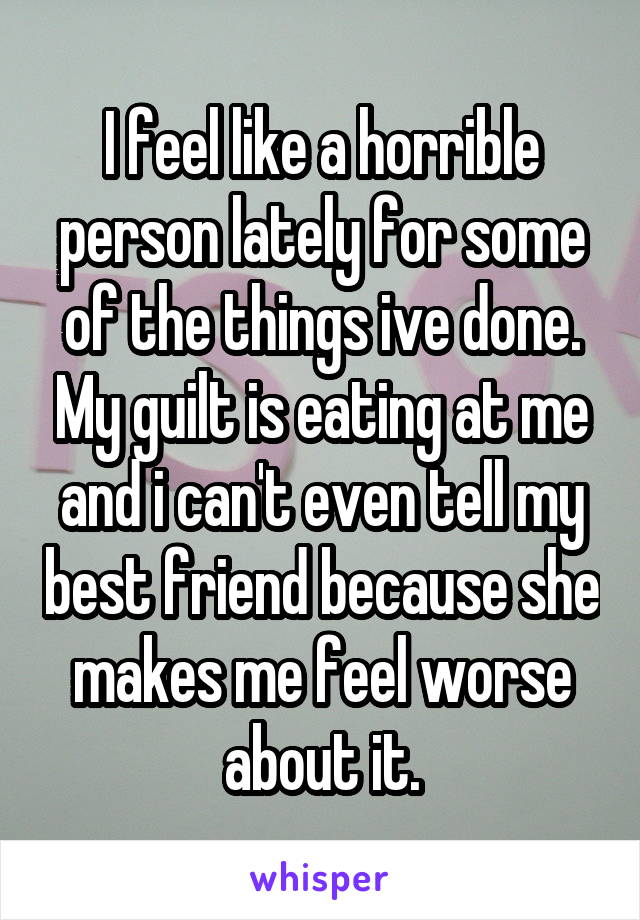 I feel like a horrible person lately for some of the things ive done. My guilt is eating at me and i can't even tell my best friend because she makes me feel worse about it.
