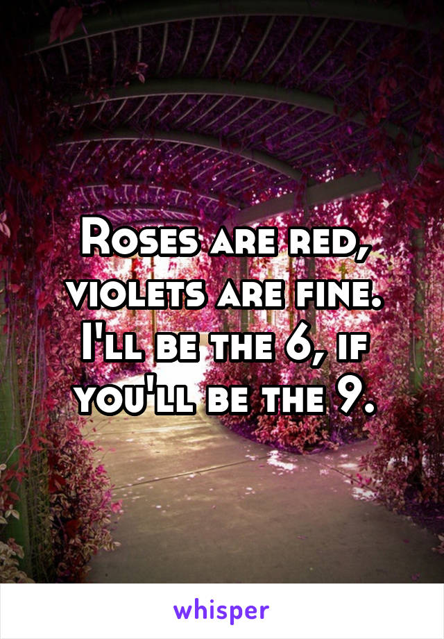Roses are red, violets are fine. I'll be the 6, if you'll be the 9.