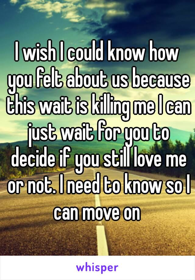 I wish I could know how you felt about us because this wait is killing me I can just wait for you to decide if you still love me or not. I need to know so I can move on
