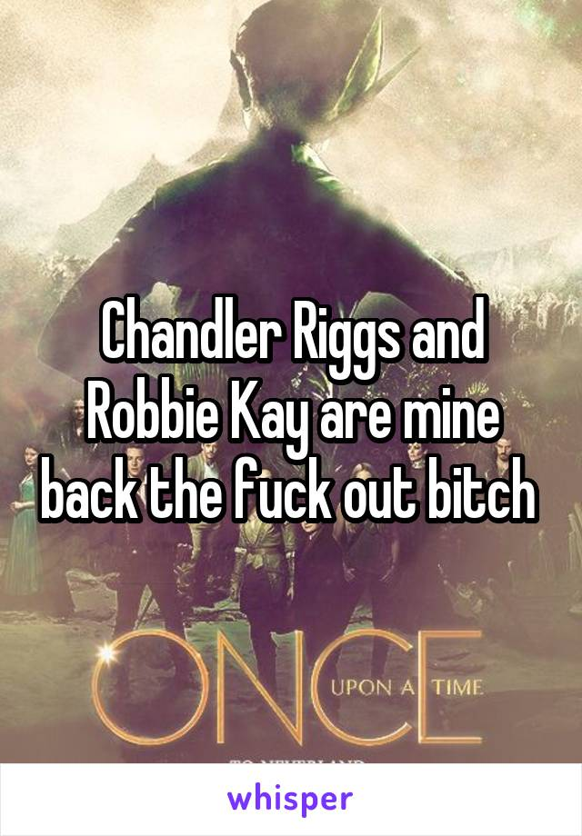 Chandler Riggs and Robbie Kay are mine back the fuck out bitch