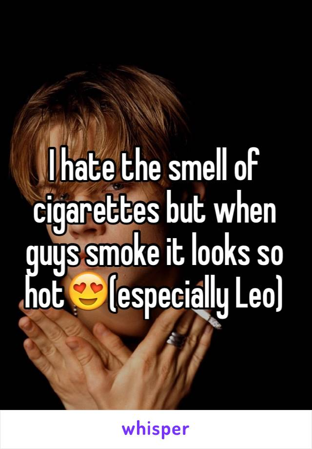 I hate the smell of cigarettes but when guys smoke it looks so hot😍(especially Leo)