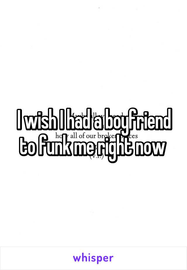 I wish I had a boyfriend to funk me right now