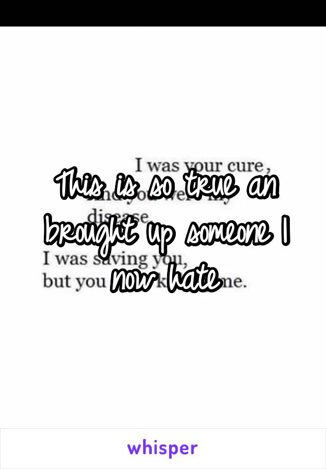 This is so true an brought up someone I now hate