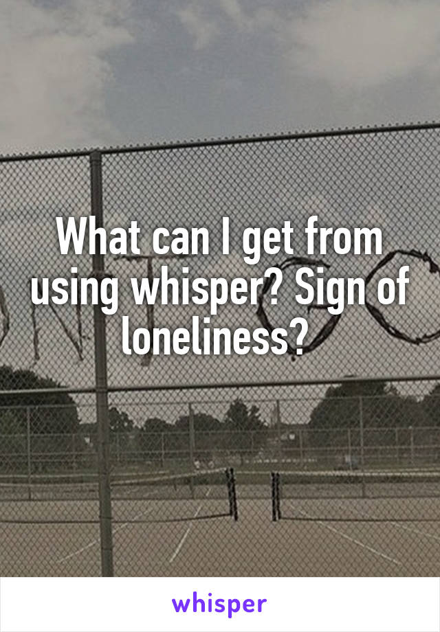 What can I get from using whisper? Sign of loneliness?