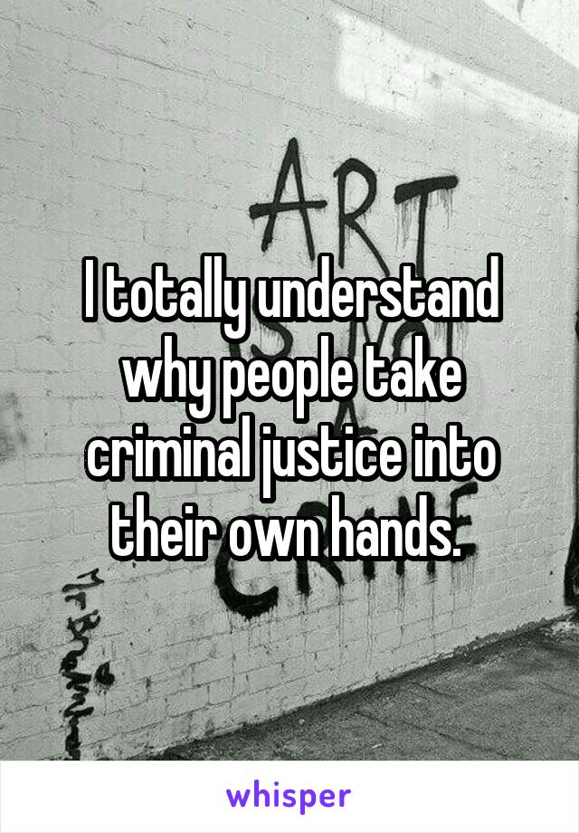 I totally understand why people take criminal justice into their own hands.