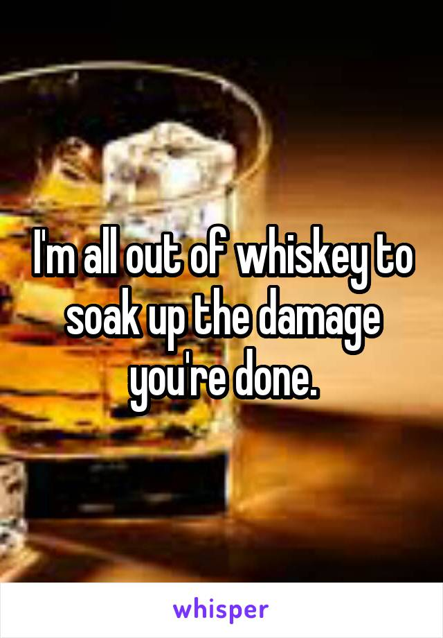 I'm all out of whiskey to soak up the damage you're done.