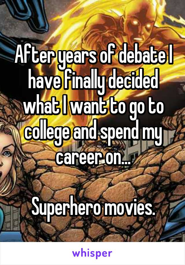 After years of debate I have finally decided what I want to go to college and spend my career on...  Superhero movies.