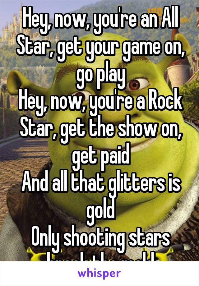 Hey, now, you're an All Star, get your game on, go play Hey, now, you're a Rock Star, get the show on, get paid And all that glitters is gold Only shooting stars break the mold