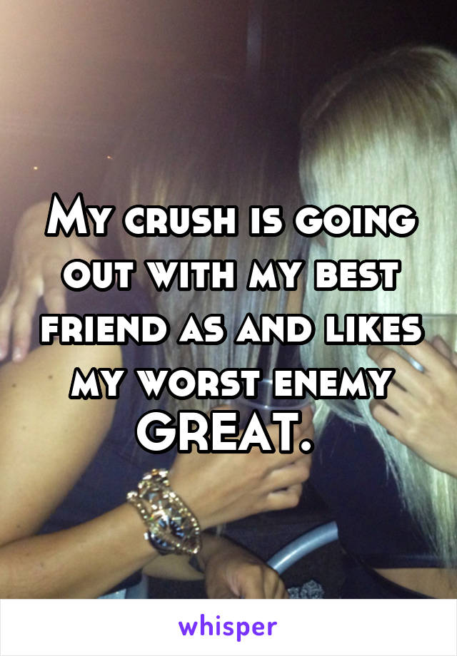 My crush is going out with my best friend as and likes my worst enemy GREAT.