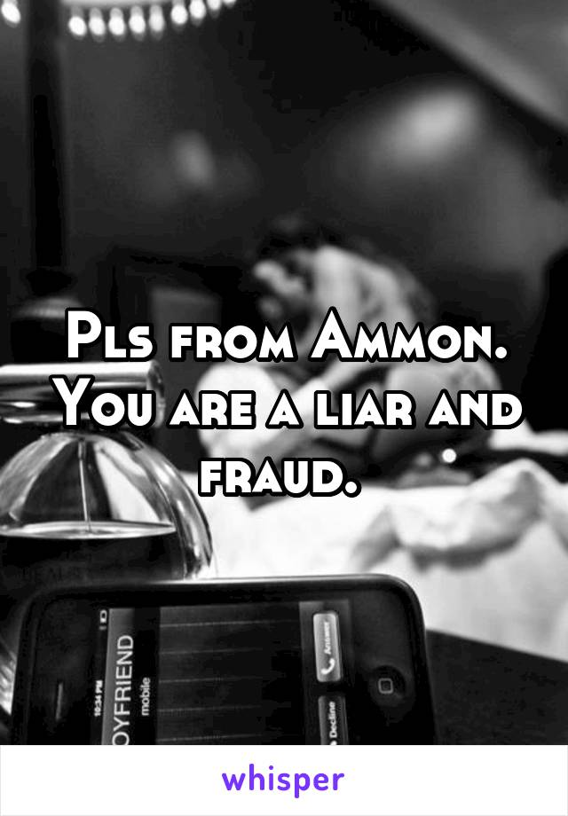 Pls from Ammon. You are a liar and fraud.