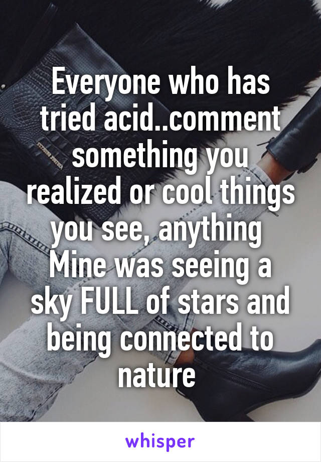 Everyone who has tried acid..comment something you realized or cool things you see, anything  Mine was seeing a sky FULL of stars and being connected to nature