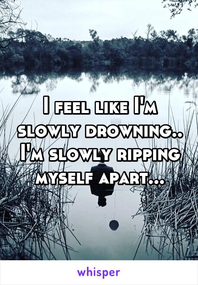 I feel like I'm slowly drowning.. I'm slowly ripping myself apart...