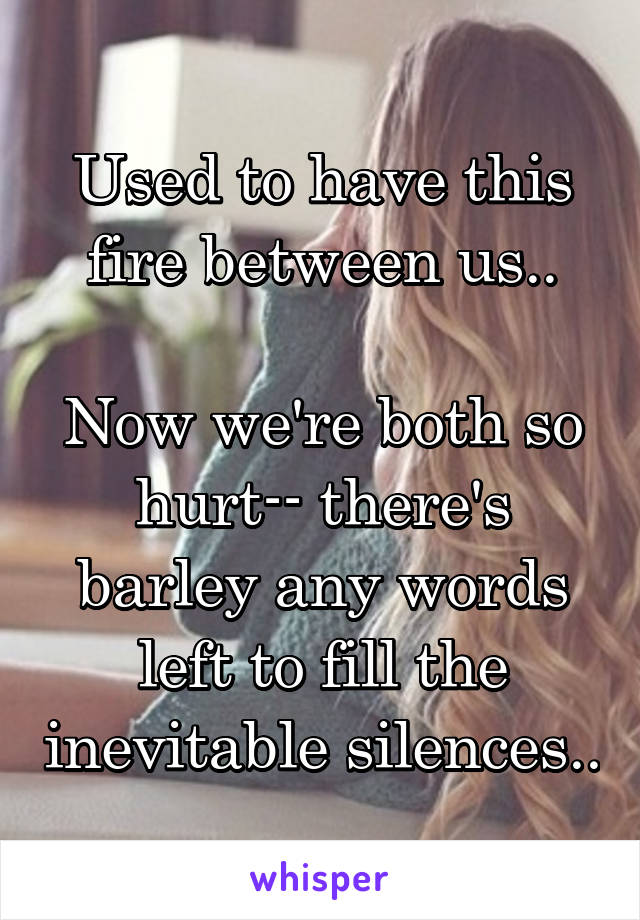 Used to have this fire between us..  Now we're both so hurt-- there's barley any words left to fill the inevitable silences..