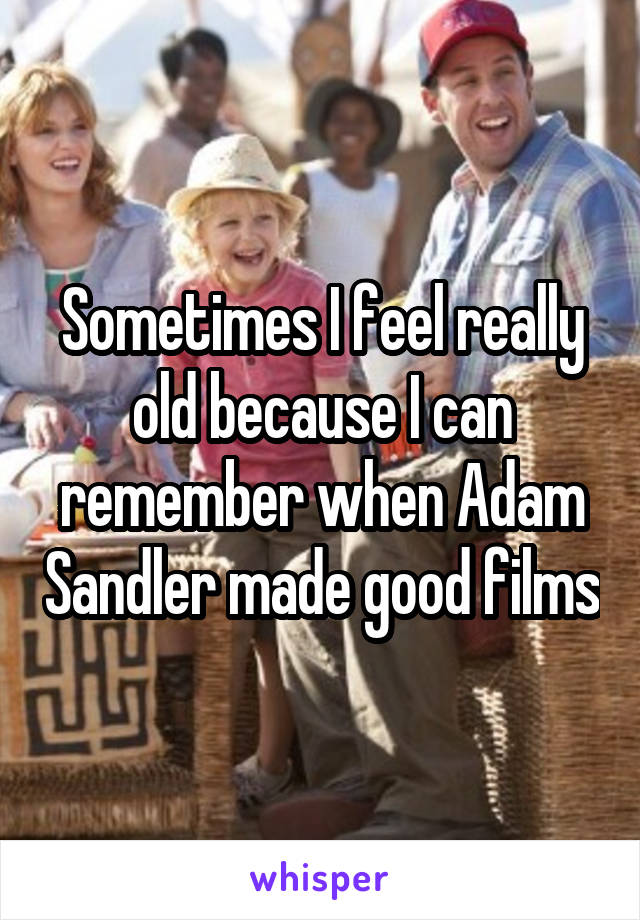 Sometimes I feel really old because I can remember when Adam Sandler made good films