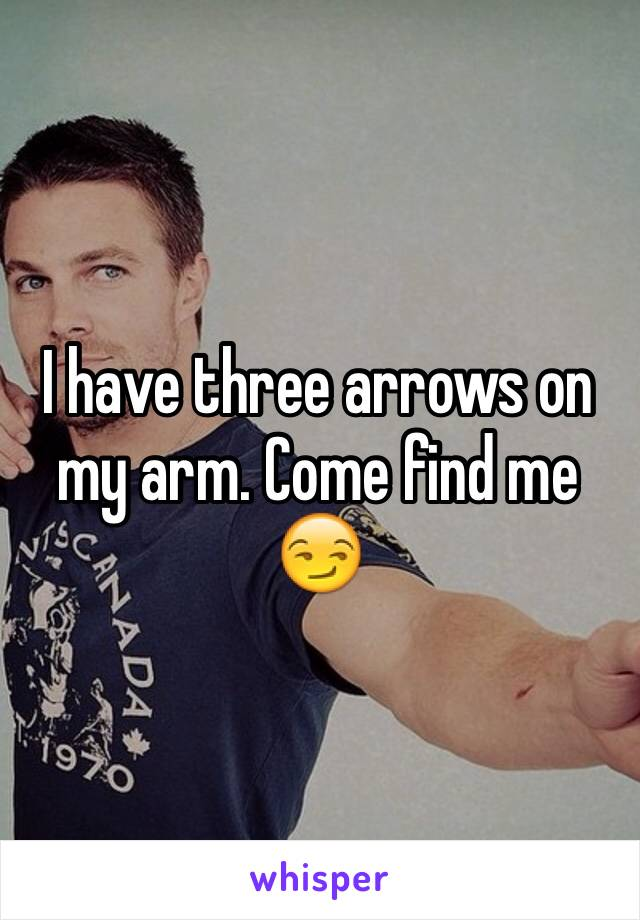 I have three arrows on my arm. Come find me 😏