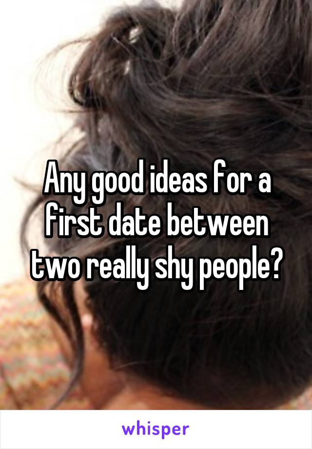Any good ideas for a first date between two really shy people?