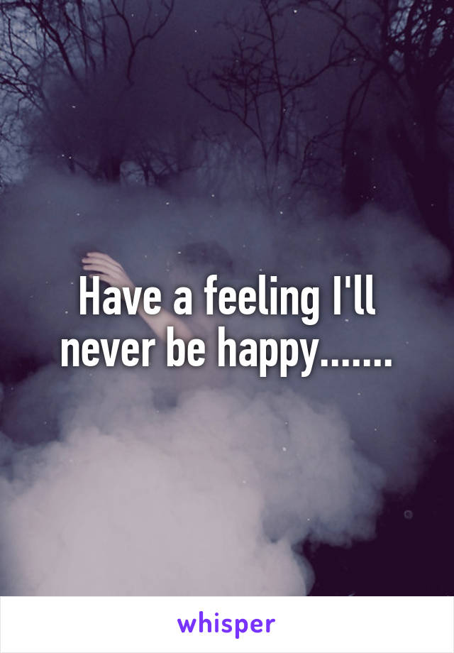 Have a feeling I'll never be happy.......