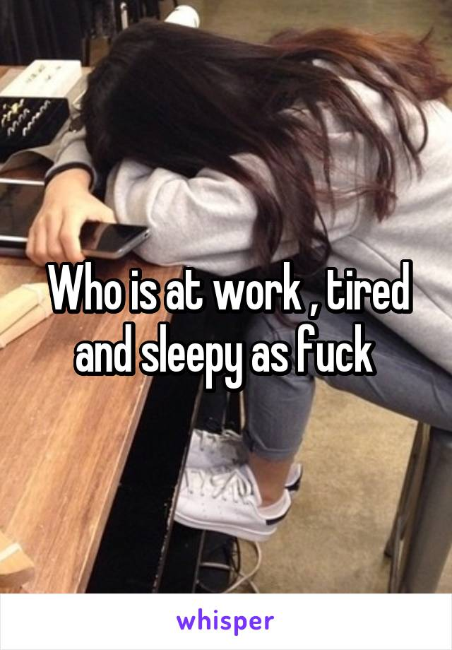 Who is at work , tired and sleepy as fuck