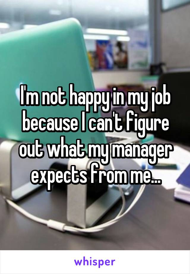 I'm not happy in my job because I can't figure out what my manager expects from me...