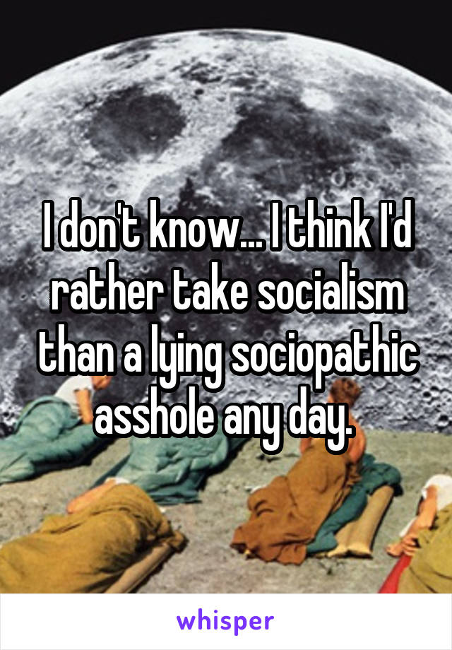 I don't know... I think I'd rather take socialism than a lying sociopathic asshole any day.