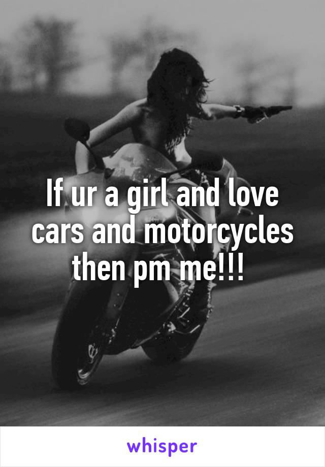 If ur a girl and love cars and motorcycles then pm me!!!