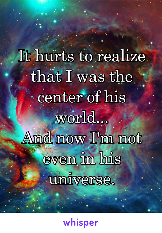 It hurts to realize that I was the center of his world... And now I'm not even in his universe.