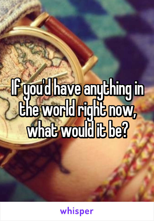 If you'd have anything in the world right now, what would it be?