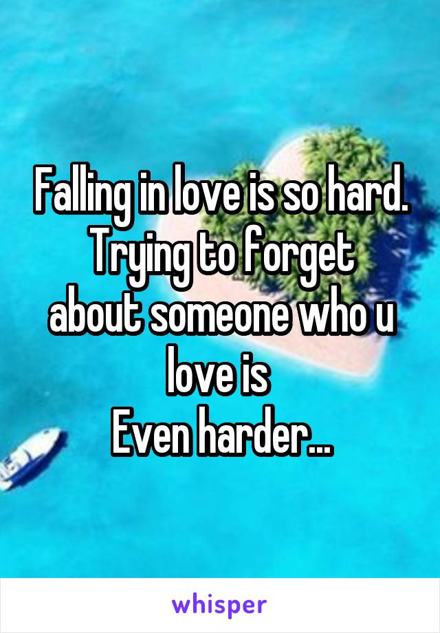 Falling in love is so hard. Trying to forget about someone who u love is  Even harder...