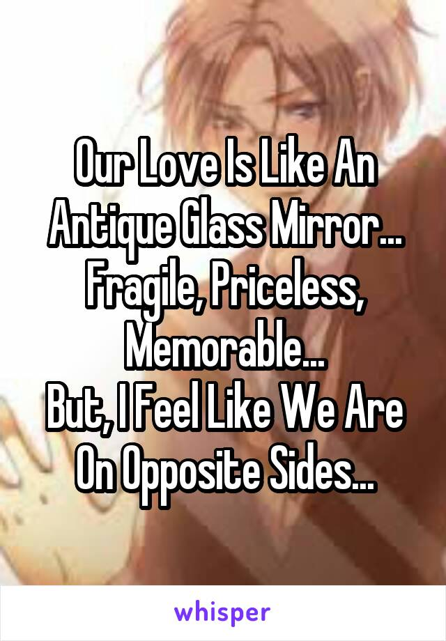 Our Love Is Like An Antique Glass Mirror... Fragile, Priceless, Memorable... But, I Feel Like We Are On Opposite Sides...