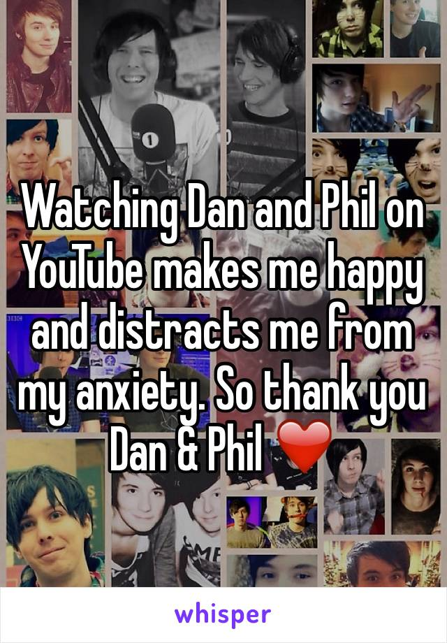 Watching Dan and Phil on YouTube makes me happy and distracts me from my anxiety. So thank you Dan & Phil ❤️