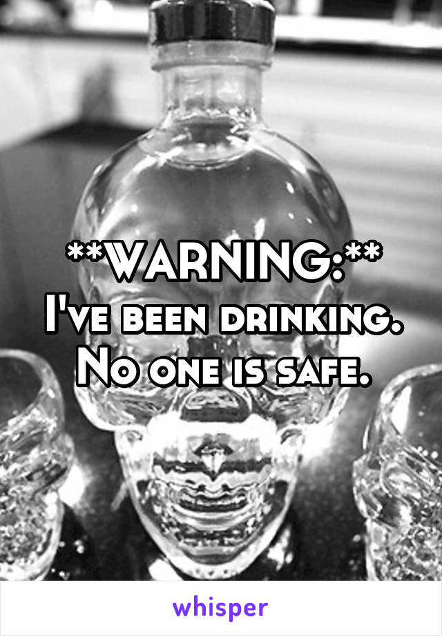 **WARNING:** I've been drinking. No one is safe.